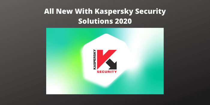 The All New With Kaspersky Security Solutions 2020